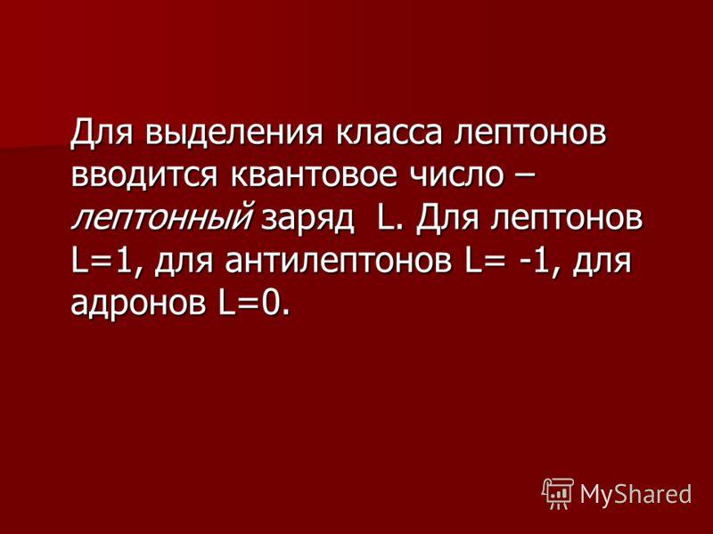Для выделения класса лептонов вводится квантовое число – лептонный заряд L. Для лептонов L=1, для антилептонов L= -1, для адронов L=0.