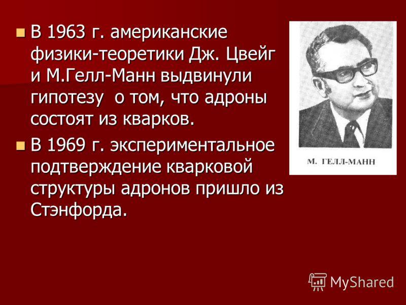 В 1963 г. американские физики-теоретики Дж. Цвейг и М.Гелл-Манн выдвинули гипотезу о том, что адроны состоят из кварков. В 1963 г. американские физики-теоретики Дж. Цвейг и М.Гелл-Манн выдвинули гипотезу о том, что адроны состоят из кварков. В 1969 г
