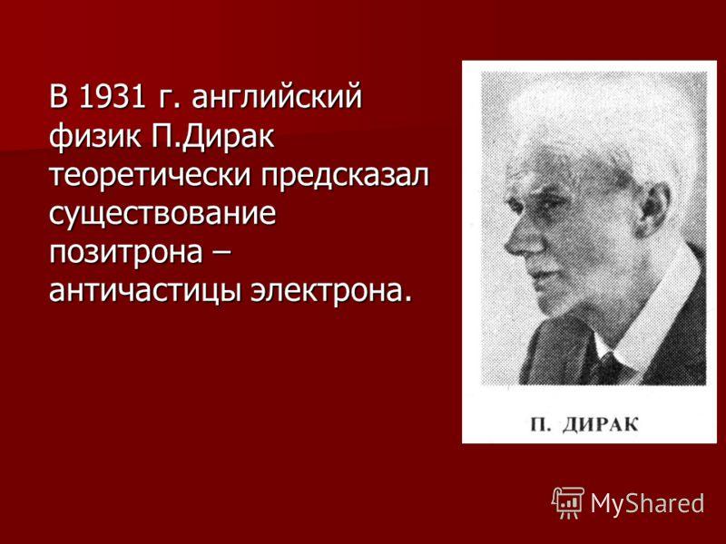 В 1931 г. английский физик П.Дирак теоретически предсказал существование позитрона – античастицы электрона.