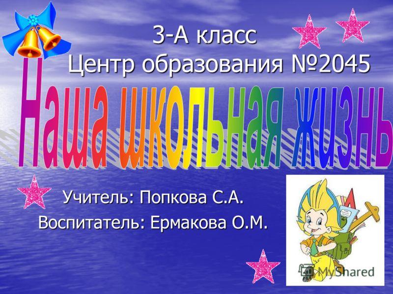 3-А класс Центр образования 2045 Учитель: Попкова С.А. Воспитатель: Ермакова О.М.
