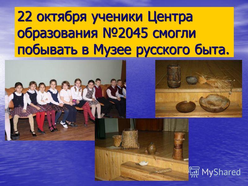 22 октября ученики Центра образования 2045 смогли побывать в Музее русского быта.
