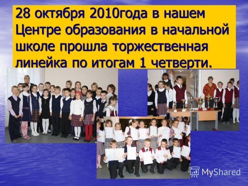 28 октября 2010года в нашем Центре образования в начальной школе прошла торжественная линейка по итогам 1 четверти.