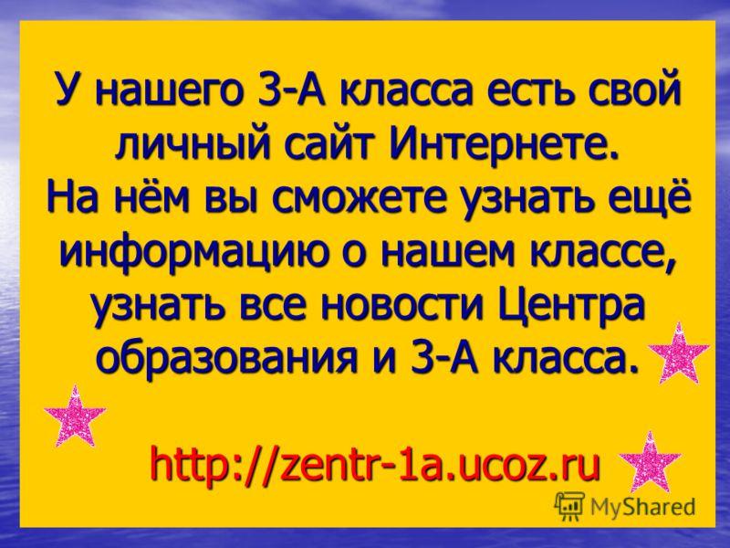У нашего 3-А класса есть свой личный сайт Интернете. На нём вы сможете узнать ещё информацию о нашем классе, узнать все новости Центра образования и 3-А класса. http://zentr-1a.ucoz.ru