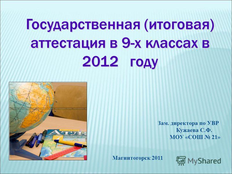 Государственная (итоговая) аттестация в 9-х классах в 2012 году Зам. директора по УВР Кужаева С.Ф. МОУ «СОШ 21» Магнитогорск 2011