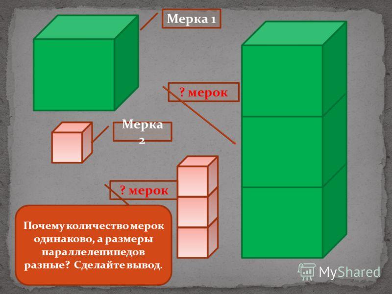 Мерка 1 Мерка 2 ? мерок Почему количество мерок одинаково, а размеры параллелепипедов разные? Сделайте вывод.