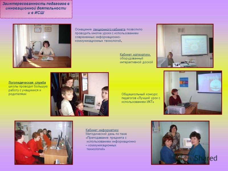 Заинтересованность педагогов в инновационной деятельности и в ИСШ Кабинет математики, оборудованный интерактивной доской. Оснащение лекционного кабинета позволило проводить многие уроки с использованием современных информационно- коммуникационных тех