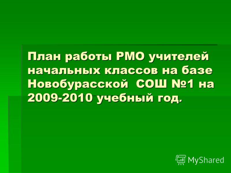 План работы РМО учителей начальных классов на базе Новобурасской СОШ 1 на 2009-2010 учебный год.