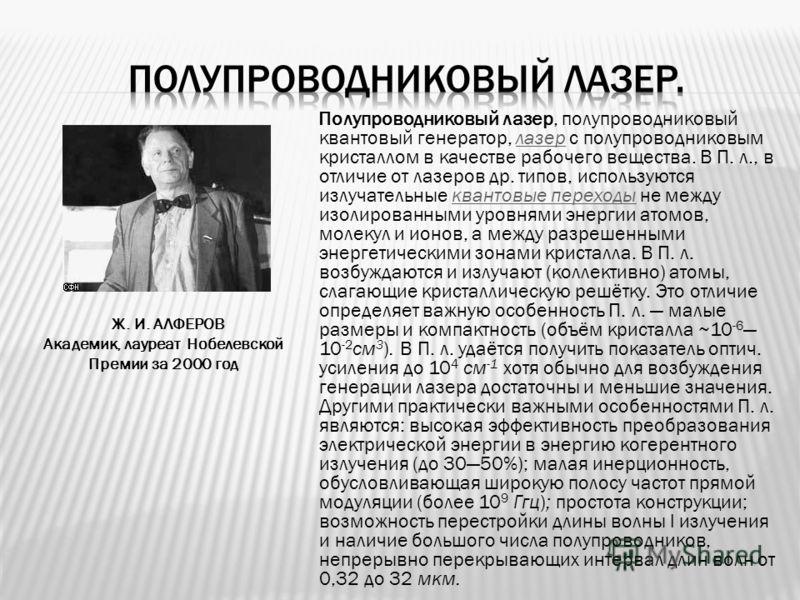Ж. И. АЛФЕРОВ Академик, лауреат Нобелевской Премии за 2000 год Полупроводниковый лазер, полупроводниковый квантовый генератор, лазер с полупроводниковым кристаллом в качестве рабочего вещества. В П. л., в отличие от лазеров др. типов, используются из