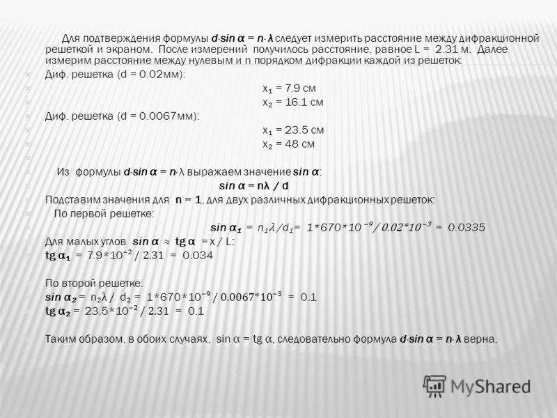 Для подтверждения формулы d·sin α = n· λ следует измерить расстояние между дифракционной решеткой и экраном. После измерений получилось расстояние, равное L = 2.31 м. Далее измерим расстояние между нулевым и n порядком дифракции каждой из решеток: Ди