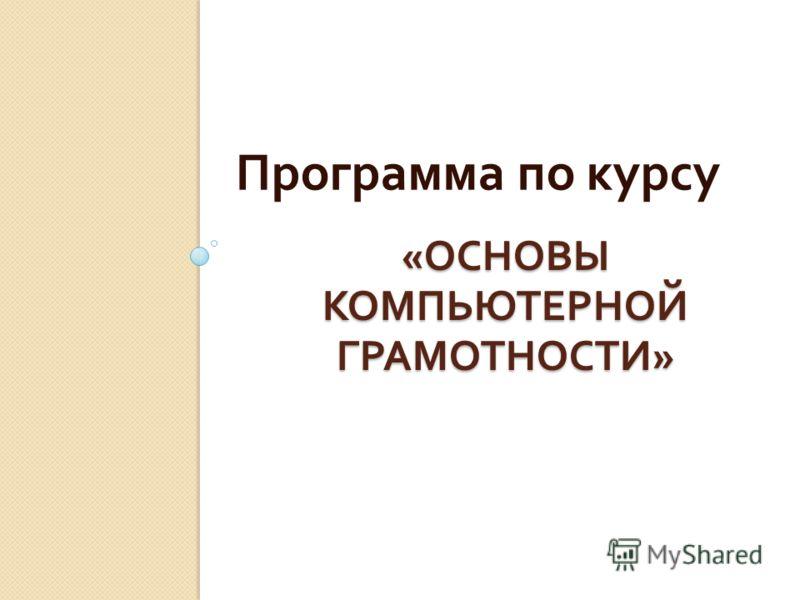 « ОСНОВЫ КОМПЬЮТЕРНОЙ ГРАМОТНОСТИ » Программа по курсу