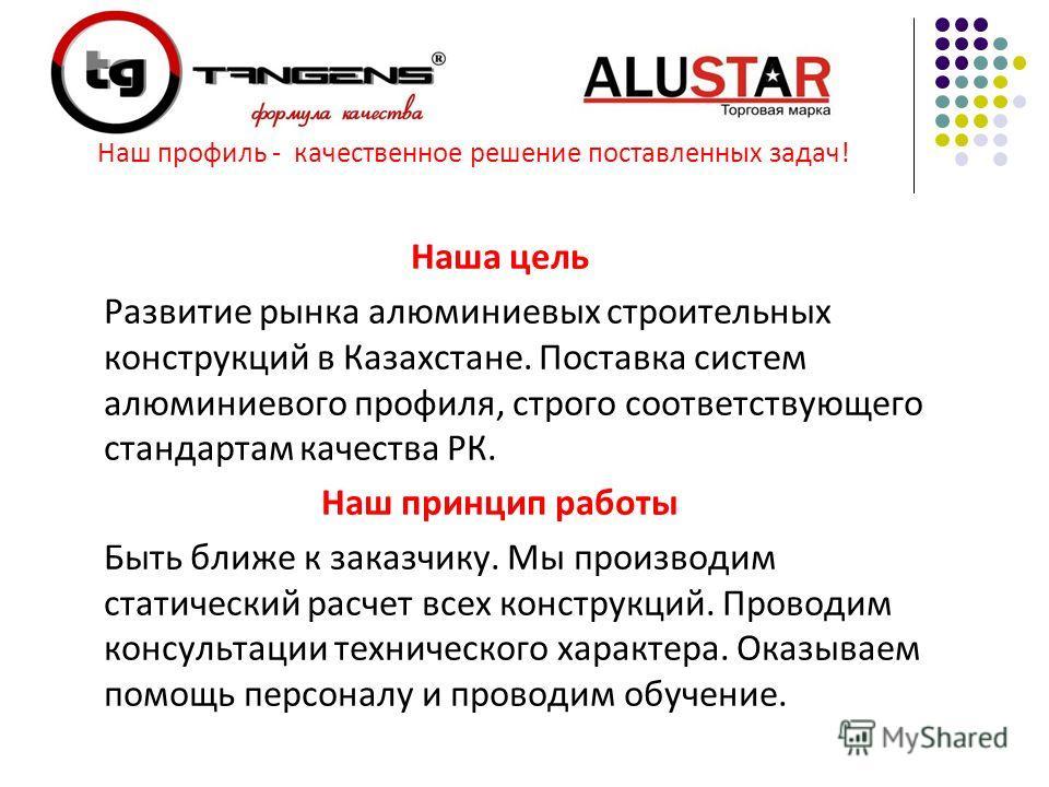 Наша цель Развитие рынка алюминиевых строительных конструкций в Казахстане. Поставка систем алюминиевого профиля, строго соответствующего стандартам качества РК. Наш принцип работы Быть ближе к заказчику. Мы производим статический расчет всех констру