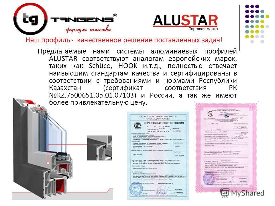 Предлагаемые нами системы алюминиевых профилей ALUSTAR соответствуют аналогам европейских марок, таких как Schüco, HOOK и.т.д., полностью отвечает наивысшим стандартам качества и сертифицированы в соответствии с требованиями и нормами Республики Каза