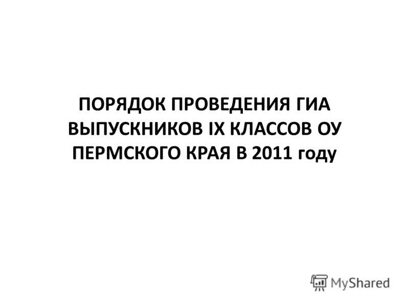 ПОРЯДОК ПРОВЕДЕНИЯ ГИА ВЫПУСКНИКОВ IX КЛАССОВ ОУ ПЕРМСКОГО КРАЯ В 2011 году