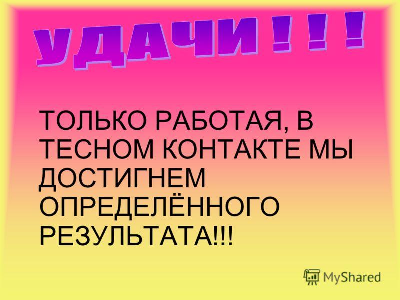 ТОЛЬКО РАБОТАЯ, В ТЕСНОМ КОНТАКТЕ МЫ ДОСТИГНЕМ ОПРЕДЕЛЁННОГО РЕЗУЛЬТАТА!!!