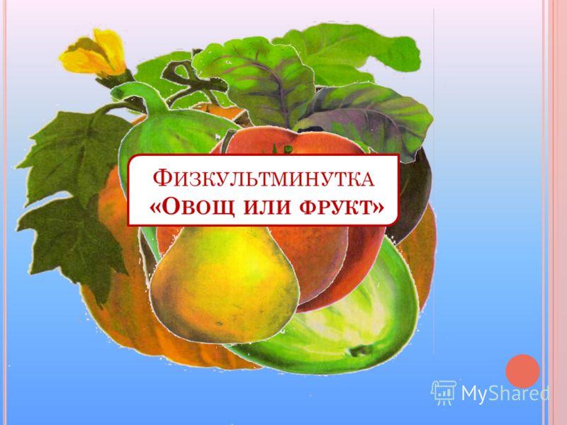 Ф ИЗКУЛЬТМИНУТКА «О ВОЩ ИЛИ ФРУКТ »