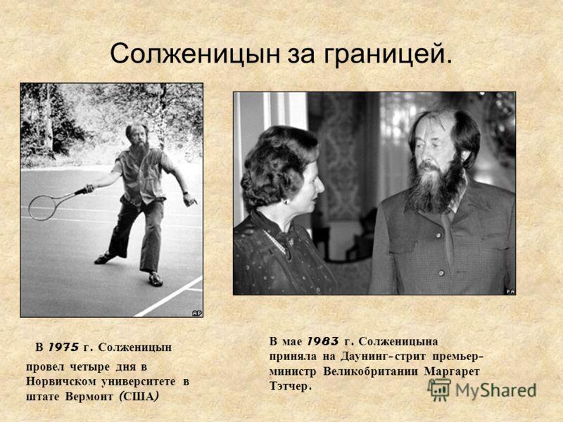 Солженицын за границей. В 1975 г. Солженицын провел четыре дня в Норвичском университете в штате Вермонт ( США ) В мае 1983 г. Солженицына приняла на Даунинг - стрит премьер - министр Великобритании Маргарет Тэтчер.