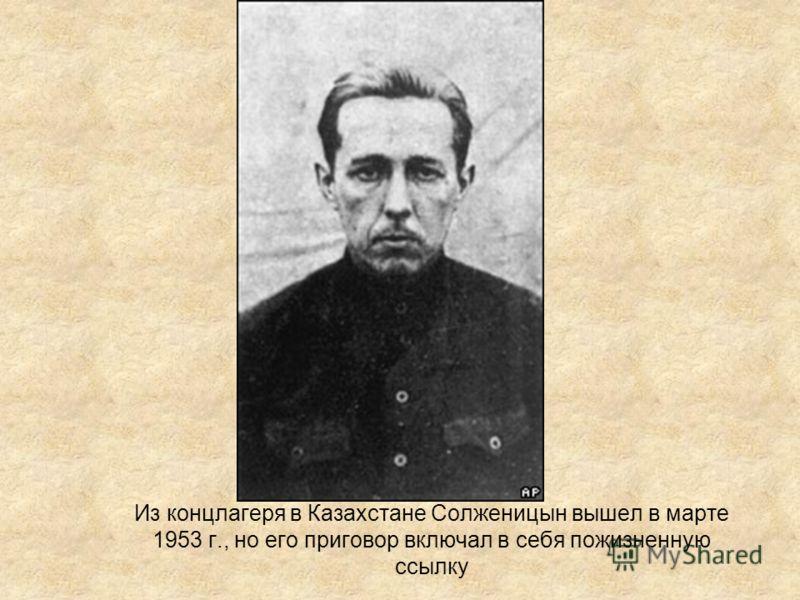 Из концлагеря в Казахстане Солженицын вышел в марте 1953 г., но его приговор включал в себя пожизненную ссылку