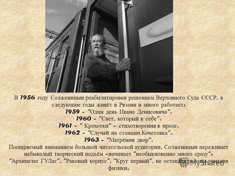 В 1956 году Солженицын реабилитирован решением Верховного Суда СССР, в следующие годы живёт в Рязани и много работает : 1959 -