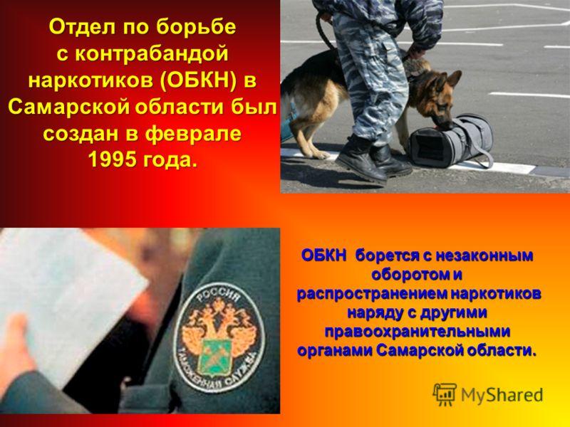 Отдел по борьбе с контрабандой наркотиков (ОБКН) в Самарской области был создан в феврале 1995 года. ОБКН борется с незаконным оборотом и распространением наркотиков распространением наркотиков наряду с другими правоохранительными органами Самарской