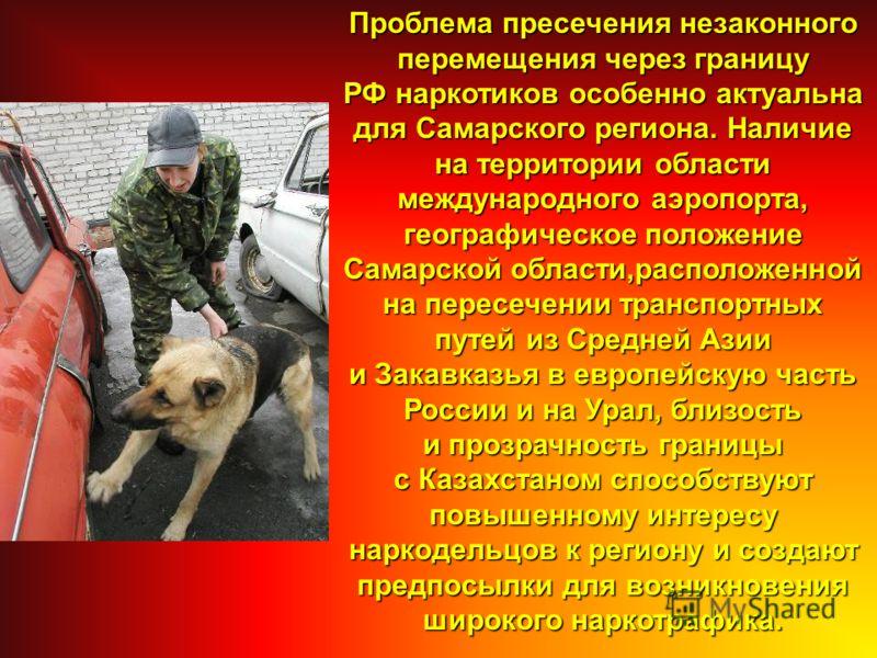 Проблема пресечения незаконного перемещения через границу РФ наркотиков особенно актуальна для Самарского региона. Наличие на территории области международного аэропорта, географическое положение Самарской области,расположенной на пересечении транспо
