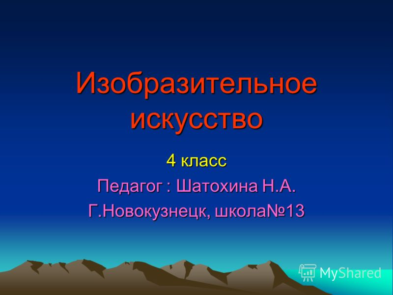 Изобразительное искусство 4 класс Педагог : Шатохина Н.А. Г.Новокузнецк, школа13