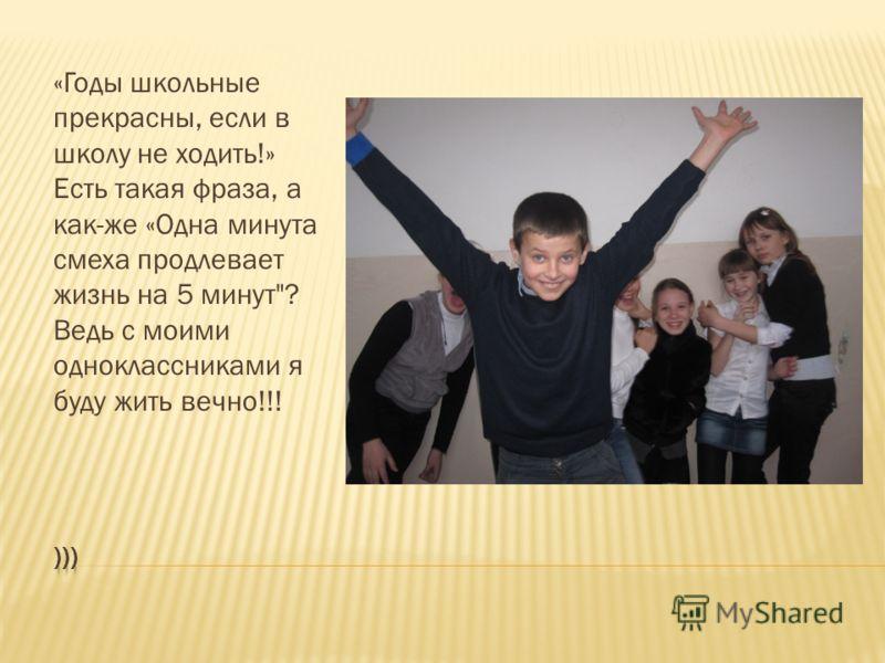 «Годы школьные прекрасны, если в школу не ходить!» Есть такая фраза, а как-же «Одна минута смеха продлевает жизнь на 5 минут? Ведь с моими одноклассниками я буду жить вечно!!!