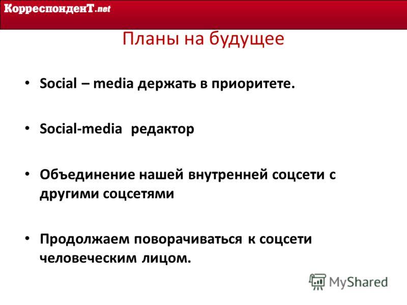 Планы на будущее Social – media держать в приоритете. Social-media редактор Объединение нашей внутренней соцсети с другими соцсетями Продолжаем поворачиваться к соцсети человеческим лицом.