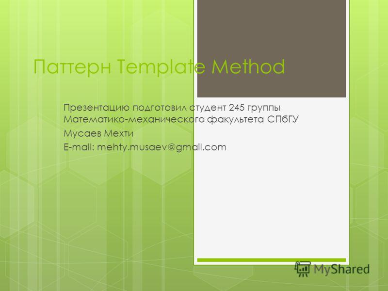 Паттерн Template Method Презентацию подготовил студент 245 группы Математико-механического факультета СПбГУ Мусаев Мехти E-mail: mehty.musaev@gmail.com