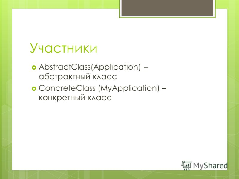 Участники AbstractClass(Application) – абстрактный класс ConcreteClass (MyApplication) – конкретный класс