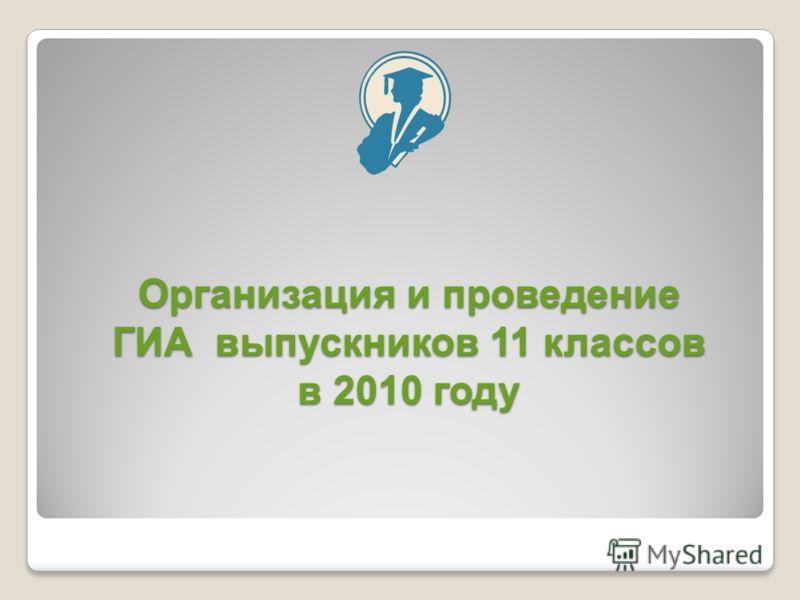 Организация и проведение ГИА выпускников 11 классов в 2010 году