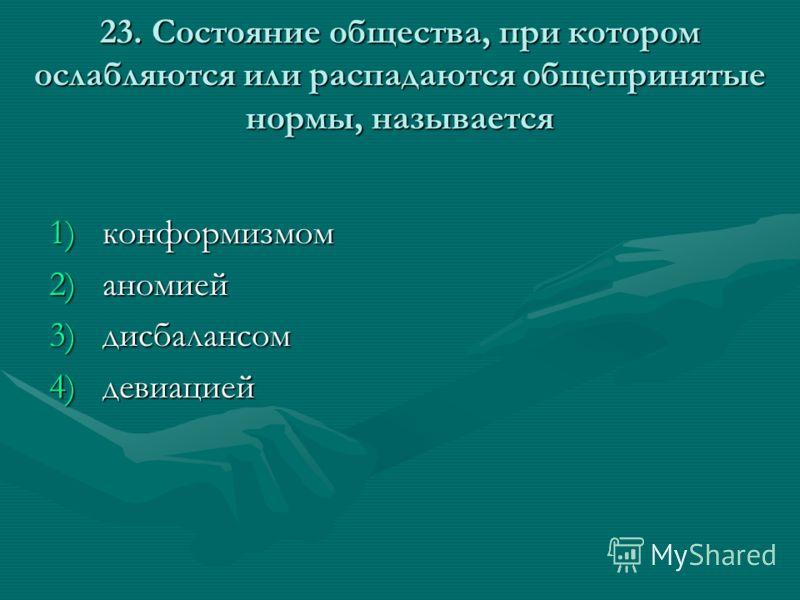 23. Состояние общества, при котором ослабляются или распадаются общепринятые нормы, называется 1)конформизмом 2)аномией 3)дисбалансом 4)девиацией