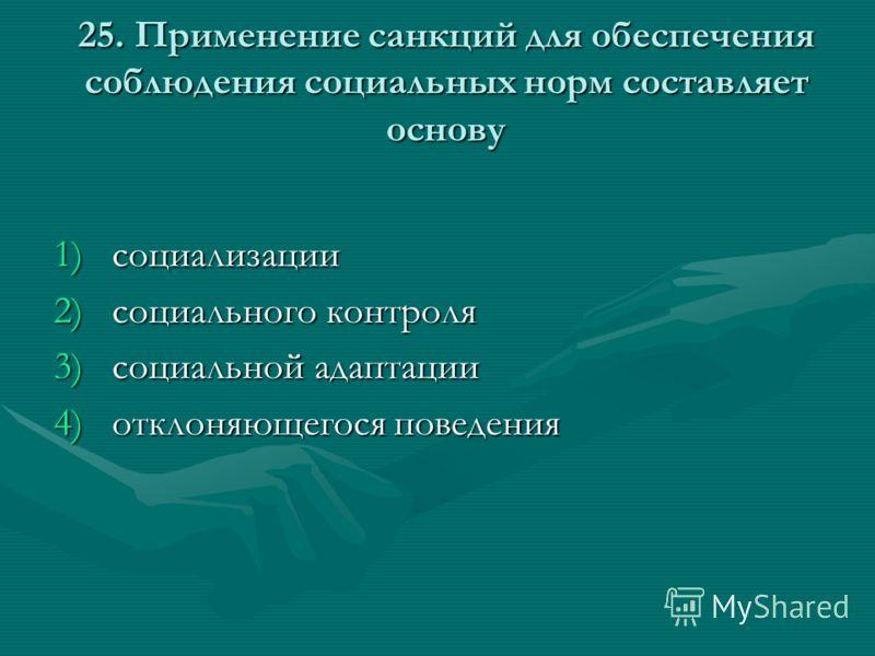 25. Применение санкций для обеспечения соблюдения социальных норм составляет основу 1)социализации 2)социального контроля 3)социальной адаптации 4)отклоняющегося поведения