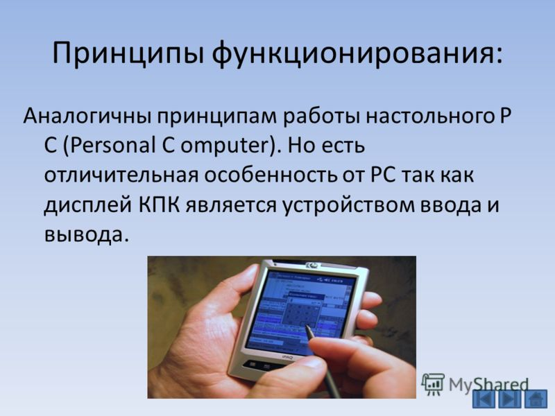 Принципы функционирования: Аналогичны принципам работы настольного P C (Personal C omputer). Но есть отличительная особенность от PC так как дисплей КПК является устройством ввода и вывода.