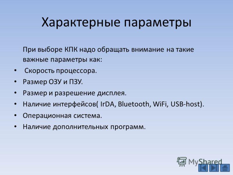 Характерные параметры При выборе КПК надо обращать внимание на такие важные параметры как: Скорость процессора. Размер ОЗУ и ПЗУ. Размер и разрешение дисплея. Наличие интерфейсов( IrDA, Bluetooth, WiFi, USB-host). Операционная система. Наличие дополн