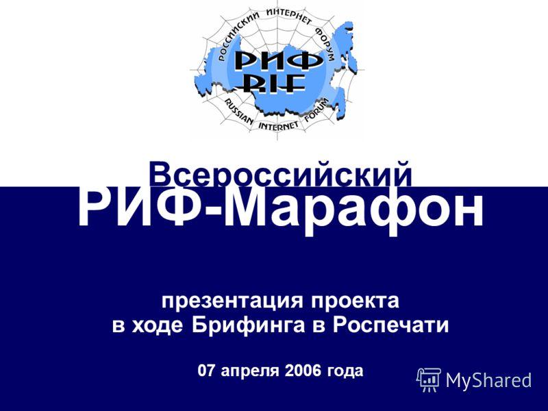 Всероссийский РИФ-Марафон 2006 апрель-октябрь 2006 РИФ-Марафон презентация проекта в ходе Брифинга в Роспечати 07 апреля 2006 года Всероссийский