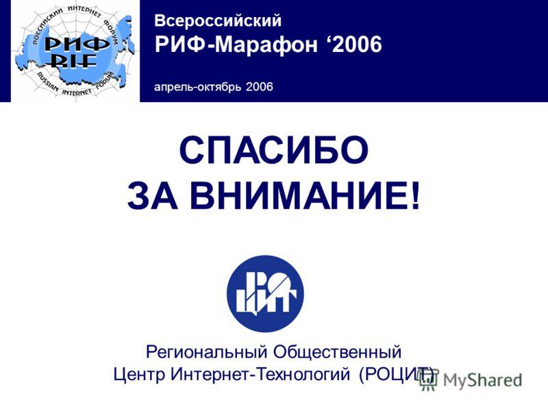Всероссийский РИФ-Марафон 2006 апрель-октябрь 2006 СПАСИБО ЗА ВНИМАНИЕ! Региональный Общественный Центр Интернет-Технологий (РОЦИТ)