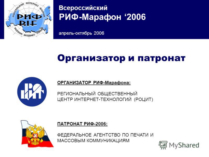 Всероссийский РИФ-Марафон 2006 апрель-октябрь 2006 ОРГАНИЗАТОР РИФ-Марафона: РЕГИОНАЛЬНЫЙ ОБЩЕСТВЕННЫЙ ЦЕНТР ИНТЕРНЕТ-ТЕХНОЛОГИЙ (РОЦИТ) Организатор и патронат ПАТРОНАТ РИФ-2006: ФЕДЕРАЛЬНОЕ АГЕНТСТВО ПО ПЕЧАТИ И МАССОВЫМ КОММУНИКАЦИЯМ