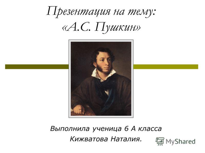 Презентация на тему: «А.С. Пушкин» Выполнила ученица 6 А класса Кижватова Наталия.