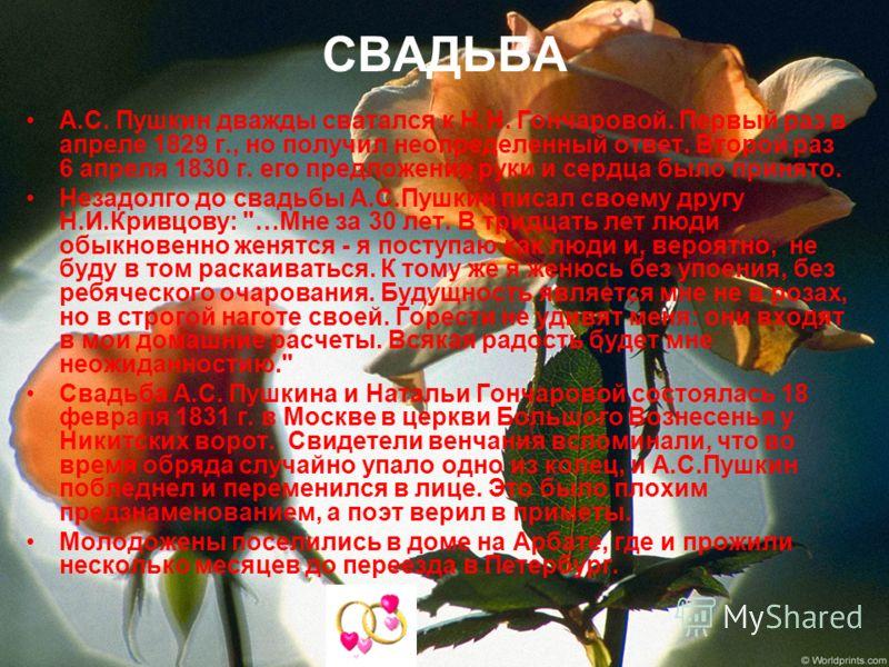 СВАДЬБА А.С. Пушкин дважды сватался к Н.Н. Гончаровой. Первый раз в апреле 1829 г., но получил неопределенный ответ. Второй раз 6 апреля 1830 г. его предложение руки и сердца было принято. Незадолго до свадьбы А.С.Пушкин писал своему другу Н.И.Кривцо