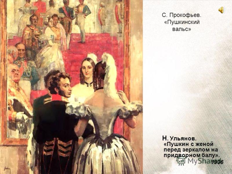 Н. Ульянов. «Пушкин с женой перед зеркалом на придворном балу». 1936 С. Прокофьев. «Пушкинский вальс»