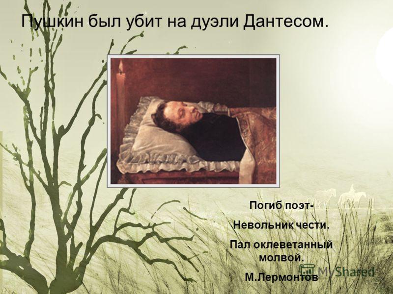Пушкин был убит на дуэли Дантесом. Погиб поэт- Невольник чести. Пал оклеветанный молвой. М.Лермонтов