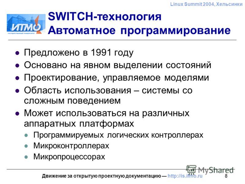 8 Linux Summit 2004, Хельсинки Движение за открытую проектную документацию http://is.ifmo.ru SWITCH-технология Автоматное программирование Предложено в 1991 году Основано на явном выделении состояний Проектирование, управляемое моделями Область испол