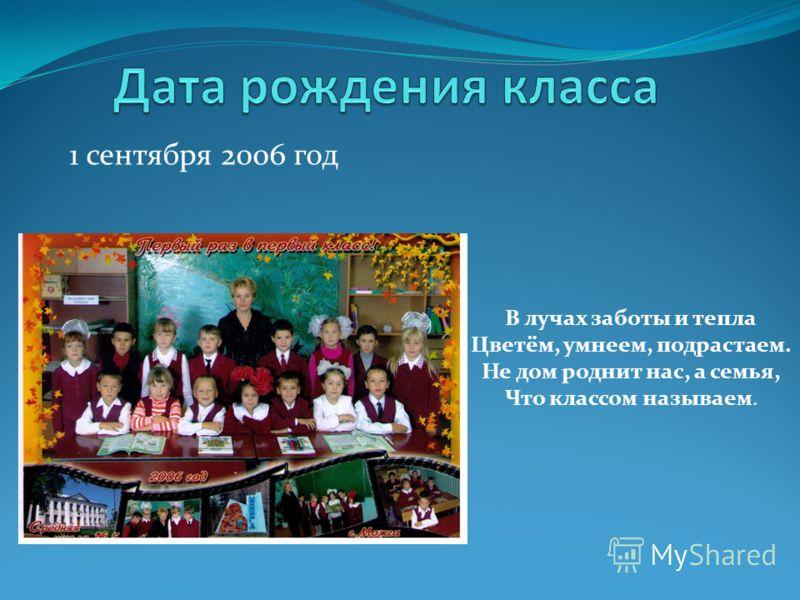 1 сентября 2006 год В лучах заботы и тепла Цветём, умнеем, подрастаем. Не дом роднит нас, а семья, Что классом называем.