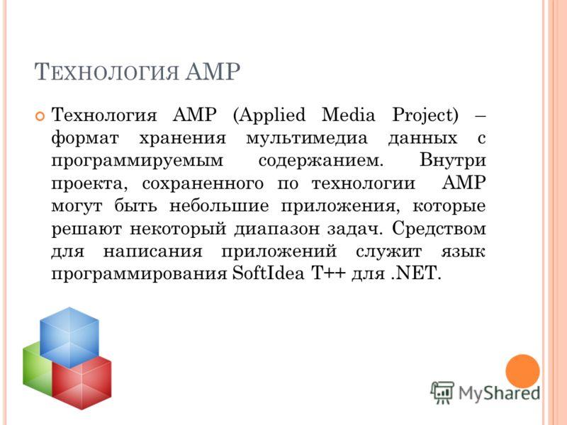 Т ЕХНОЛОГИЯ AMP Технология AMP (Applied Media Project) – формат хранения мультимедиа данных с программируемым содержанием. Внутри проекта, сохраненного по технологии AMP могут быть небольшие приложения, которые решают некоторый диапазон задач. Средст