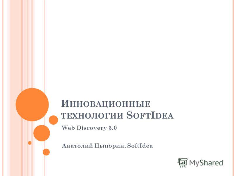И ННОВАЦИОННЫЕ ТЕХНОЛОГИИ S OFT I DEA Web Discovery 5.0 Анатолий Цыпорин, SoftIdea