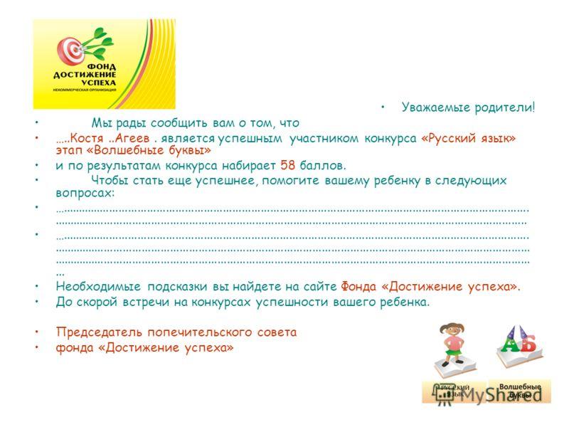 Уважаемые родители! Мы рады сообщить вам о том, что …..Костя..Агеев. является успешным участником конкурса «Русский язык» этап «Волшебные буквы» и по результатам конкурса набирает 58 баллов. Чтобы стать еще успешнее, помогите вашему ребенку в следующ