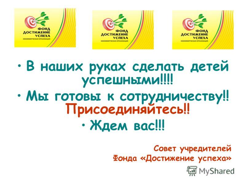 В наших руках сделать детей успешными!!!! Мы готовы к сотрудничеству!! Присоединяйтесь!! Ждем вас!!! Совет учредителей Фонда «Достижение успеха»
