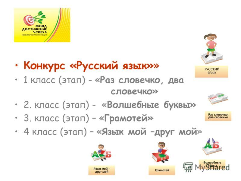 Конкурс «Русский язык»» 1 класс (этап) - «Раз словечко, два словечко» 2. класс (этап) - «Волшебные буквы» 3. класс (этап) – «Грамотей» 4 класс (этап) – «Язык мой –друг мой»