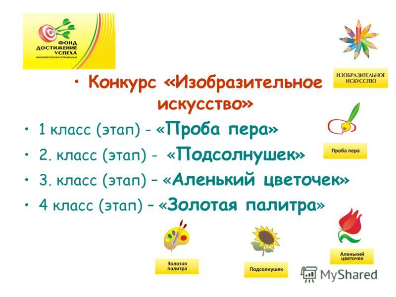 Конкурс «Изобразительное искусство» 1 класс (этап) - « Проба пера » 2. класс (этап) - « Подсолнушек » 3. класс (этап) – « Аленький цветочек » 4 класс (этап) – « Золотая палитра »