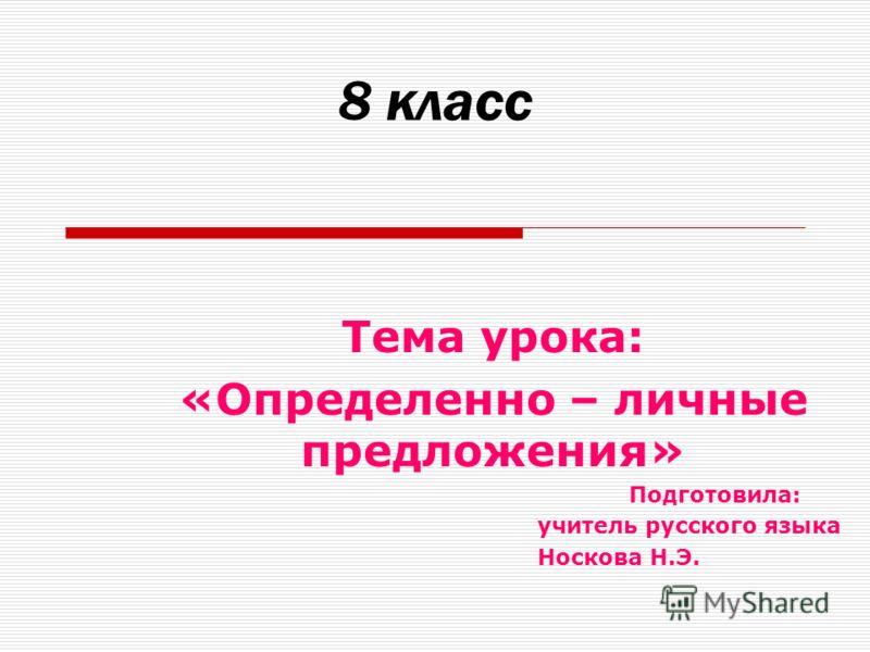 8 класс Тема урока: «Определенно – личные предложения» Подготовила: учитель русского языка Носкова Н.Э.